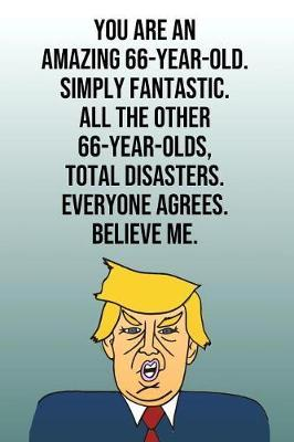 You Are An Amazing 66-Year-Old Simply Fantastic All the Other 66-Year-Olds Total Disasters Everyone Agrees Believe Me by Laugh House Press