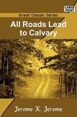 All Roads Lead to Calvary by Jerome Klapka Jerome