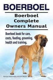 Boerboel. Boerboel Complete Owners Manual. Boerboel Book for Care, Costs, Feeding, Grooming, Health and Training. by George Hoppendale