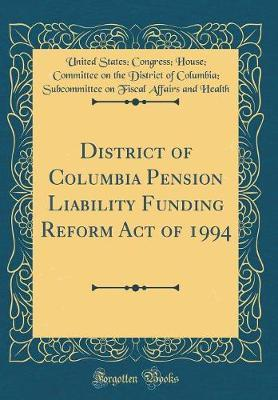 District of Columbia Pension Liability Funding Reform Act of 1994 (Classic Reprint) by United States Health
