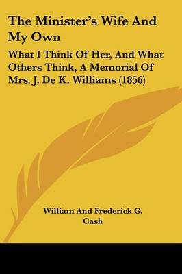 The Minister's Wife And My Own: What I Think Of Her, And What Others Think, A Memorial Of Mrs. J. De K. Williams (1856) by William and Frederick G Cash image