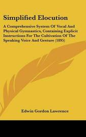 Simplified Elocution: A Comprehensive System of Vocal and Physical Gymnastics, Containing Explicit Instructions for the Cultivation of the Speaking Voice and Gesture (1895) by Edwin Gordon Lawrence