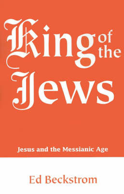 King of the Jews: Jesus and the Messianic Age by Ed Beckstrom