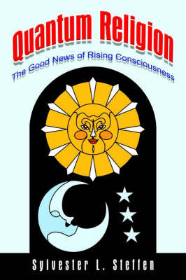 Quantum Religion: the Good News of Rising Consciousness by Sylvester L. Steffen