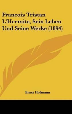 Francois Tristan L'Hermite, Sein Leben Und Seine Werke (1894) by Ernst Hofmann