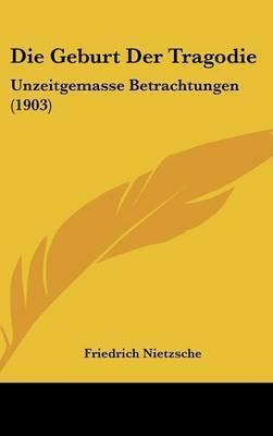 Die Geburt Der Tragodie: Unzeitgemasse Betrachtungen (1903) by Friedrich Wilhelm Nietzsche