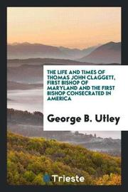 The Life and Times of Thomas John Claggett, First Bishop of Maryland and the First Bishop Consecrated in America by George B Utley image