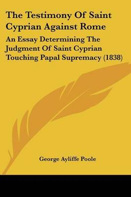 The Testimony Of Saint Cyprian Against Rome: An Essay Determining The Judgment Of Saint Cyprian Touching Papal Supremacy (1838) by George Ayliffe Poole image