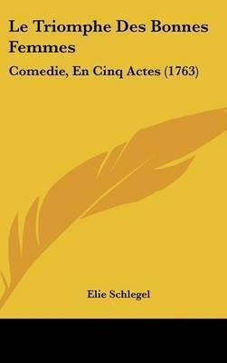 Le Triomphe Des Bonnes Femmes: Comedie, En Cinq Actes (1763) by Elie Schlegel