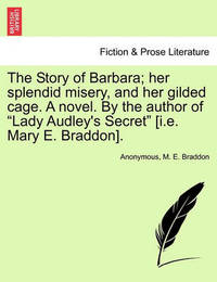 "The Story of Barbara; Her Splendid Misery, and Her Gilded Cage. a Novel. by the Author of ""Lady Audley's Secret"" [I.E. Mary E. Braddon]. by * Anonymous"