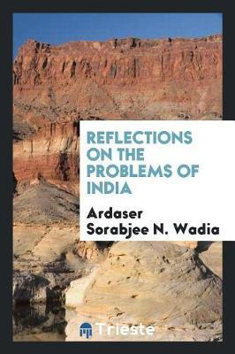 Reflections on the Problems of India by Ardaser Sorabjee N Wadia