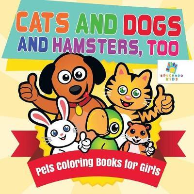 Cats and Dogs and Hamsters, Too Pets Coloring Books for Girls by Educando Kids