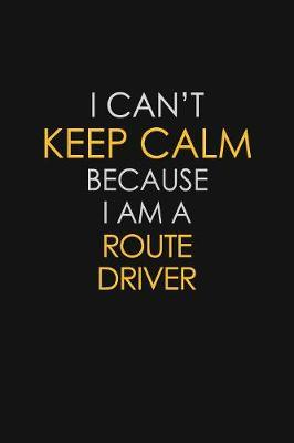 I Can't Keep Calm Because I Am A Route Driver by Blue Stone Publishers