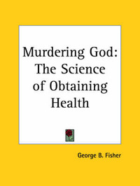 Murdering God: The Science of Obtaining Health (1906) by George B. Fisher