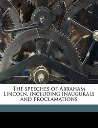 The Speeches of Abraham Lincoln, Including Inaugurals and Proclamations by Abraham Lincoln
