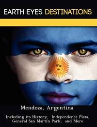 Mendoza, Argentina: Including Its History, Independence Plaza, General San Mart N Park, and More by Sam Night