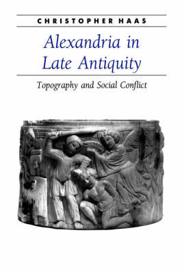 Alexandria in Late Antiquity by Christopher Haas