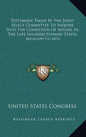 Testimony Taken by the Joint Select Committee to Inquire Into the Condition of Affairs in the Late Insurrectionary States: Mississippi V2 (1872) by United States Congress