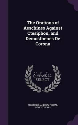 The Orations of Aeschines Against Ctesiphon, and Demosthenes de Corona by . Aeschines