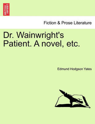 Dr. Wainwright's Patient. a Novel, Etc. by Edmund Hodgson Yates