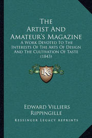 The Artist and Amateur's Magazine: A Work Devoted to the Interests of the Arts of Design and the Cultivation of Taste (1843) by Edward Villiers Rippingille