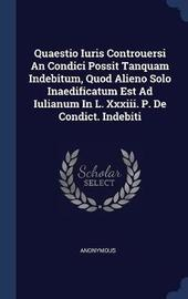 Quaestio Iuris Controuersi an Condici Possit Tanquam Indebitum, Quod Alieno Solo Inaedificatum Est Ad Iulianum in L. XXXIII. P. de Condict. Indebiti by * Anonymous image