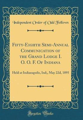 Fifty-Eighth Semi-Annual Communication of the Grand Lodge I. O. O. F. of Indiana by Independent Order of Odd Fellows