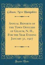 Annual Reports of the Town Officers of Gilsum, N. H., for the Year Ending January 31, 1927 (Classic Reprint) by Gilsum New Hampshire