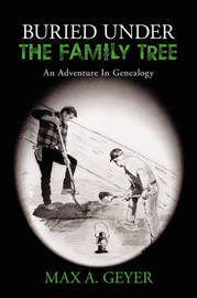 Buried Under the Family Tree: An Adventure in Genealogy by Max A. Geyer