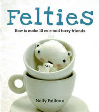 Felties: How to Make 18 Cute and Fuzzy Friends by Nelly Pailloux image