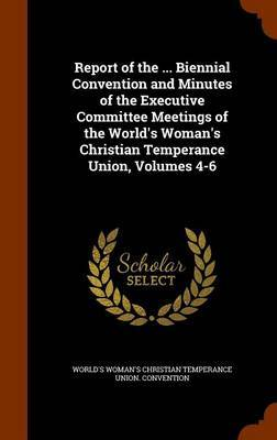 Report of the ... Biennial Convention and Minutes of the Executive Committee Meetings of the World's Woman's Christian Temperance Union, Volumes 4-6 by World's Woman's Christian Te Convention