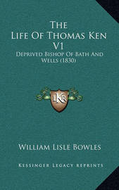 The Life of Thomas Ken V1: Deprived Bishop of Bath and Wells (1830) by William Lisle Bowles