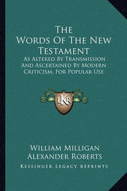 The Words of the New Testament: As Altered by Transmission and Ascertained by Modern Criticism, for Popular Use by Rev Alexander Roberts, PhD