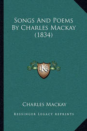 Songs and Poems by Charles MacKay (1834) Songs and Poems by Charles MacKay (1834) by Charles Mackay