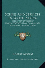 Scenes and Services in South Africa: The Story of Robert Moffatacentsa -A Centss Half Century of Missionary Labors (1876) by Robert Moffat