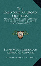 The Canadian Railroad Question: Arguments and Facts Submitted to a Committee of the United States Senate (1891) by Alonzo C Raymond
