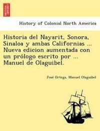 Historia del Nayarit, Sonora, Sinaloa y Ambas Californias ... Nueva Edicion Aumentada Con Un Pro LOGO Escrito Por ... Manuel de Olaguibel. by Jose Ortega