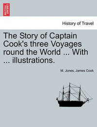 The Story of Captain Cook's Three Voyages Round the World ... with ... Illustrations. by M Jones