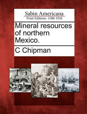 Mineral Resources of Northern Mexico. by C Chipman