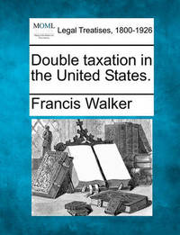 Double Taxation in the United States. by Francis Walker