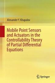 Mobile Point Sensors and Actuators in the Controllability Theory of Partial Differential Equations by Alexander Y Khapalov