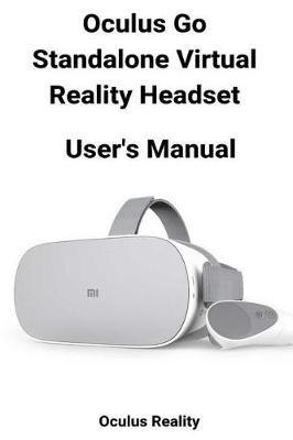 Oculus Go Standalone Virtual Reality Headset User's Manual by Oculus Reality