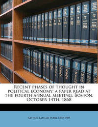 Recent Phases of Thought in Political Economy: A Paper Read at the Fourth Annual Meeting, Boston, October 14th, 1868 by Arthur Latham Perry