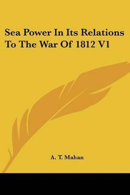 Sea Power in Its Relations to the War of 1812 V1 by Captain A T Mahan