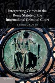 Interpreting Crimes in the Rome Statute of the International Criminal Court by Leena Grover