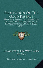 Protection of the Gold Reserve: Hearings Before the Committee on Ways and Means, House of Representatives on H. R. 13201 (1921) by Committee On Ways and Means