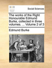 The Works of the Right Honourable Edmund Burke, Collected in Three Volumes. ... Volume 2 of 3 by Edmund Burke