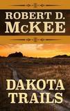 Dakota Trails by Robert D McKee