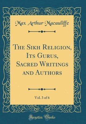 The Sikh Religion, Its Gurus, Sacred Writings and Authors, Vol. 3 of 6 (Classic Reprint) by Max Arthur Macauliffe