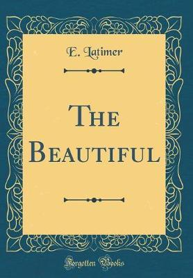 The Beautiful (Classic Reprint) by E. Latimer